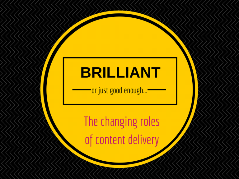 Good enough v brilliant – the changing roles of content delivery